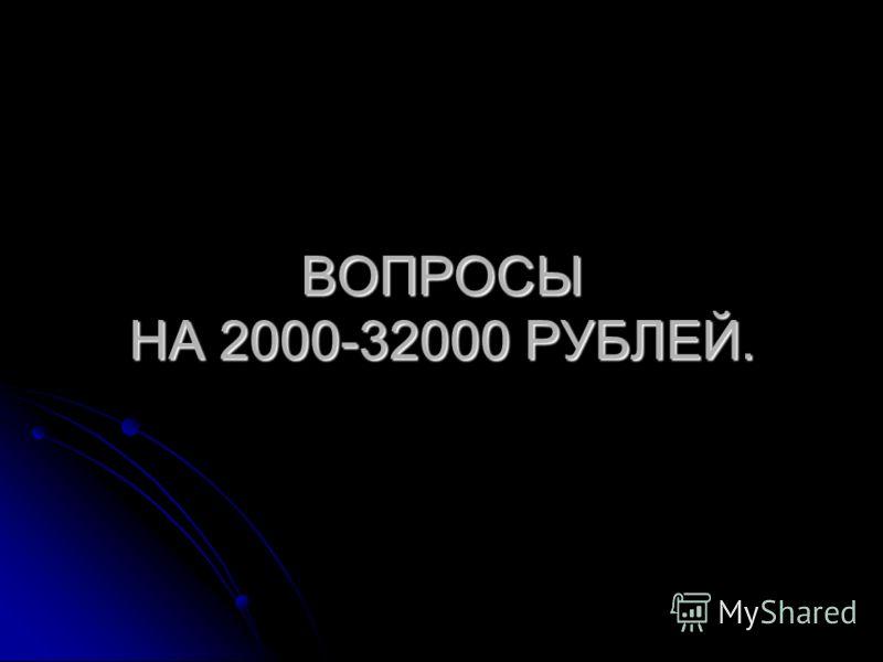 ВОПРОСЫ НА 2000-32000 РУБЛЕЙ.