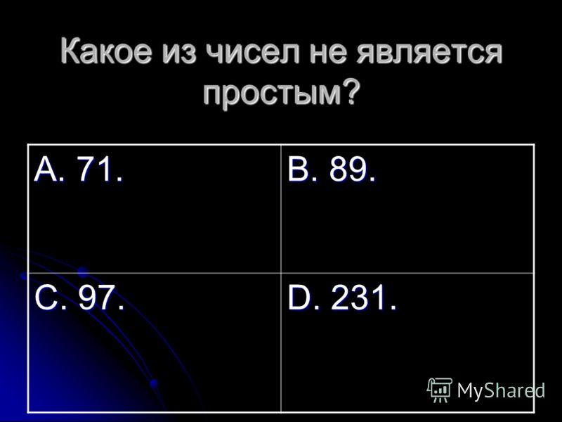 Какое из чисел не является простым? А. 71. В. 89. С. 97. D. 231.