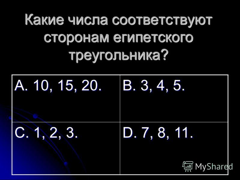 Какие числа соответствуют сторонам египетского треугольника? А. 10, 15, 20. В. 3, 4, 5. С. 1, 2, 3. D. 7, 8, 11.