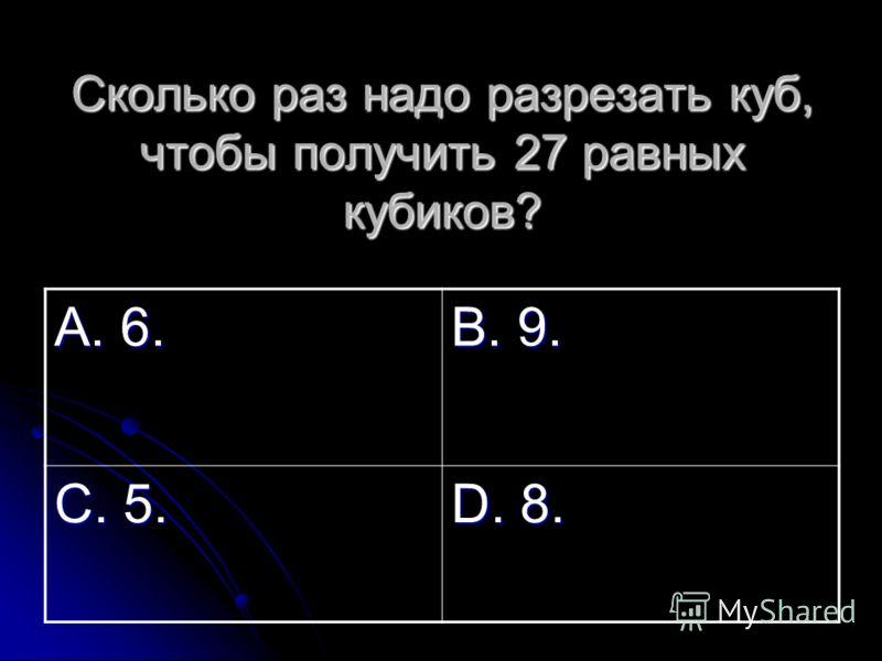 Сколько раз надо разрезать куб, чтобы получить 27 равных кубиков? А. 6. В. 9. С. 5. D. 8.