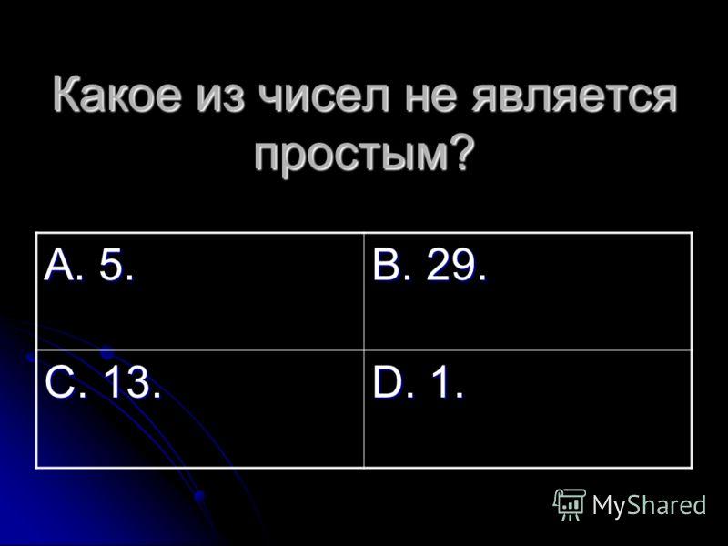 Какое из чисел не является простым? А. 5. В. 29. С. 13. D. 1.