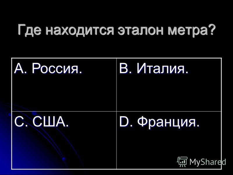 Где находится эталон метра? А. Россия. В. Италия. С. США. D. Франция.
