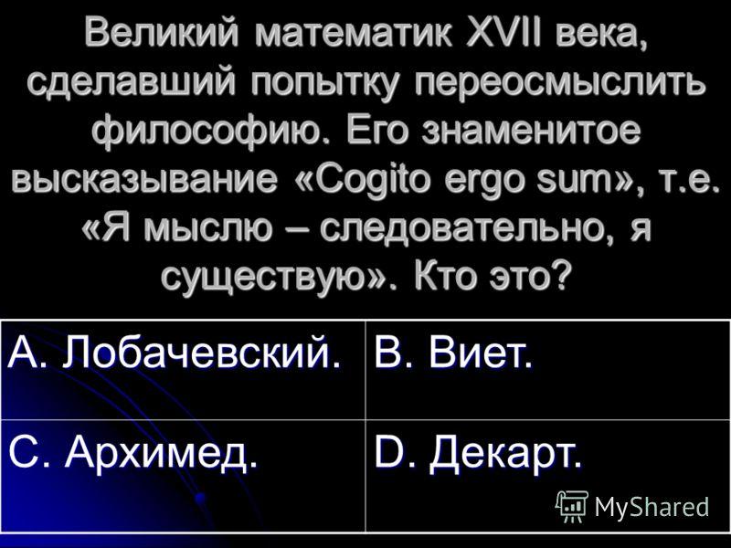 Великий математик XVII века, сделавший попытку переосмыслить философию. Его знаменитое высказывание «Cogito ergo sum», т.е. «Я мыслю – следовательно, я существую». Кто это? А. Лобачевский. В. Виет. С. Архимед. D. Декарт.
