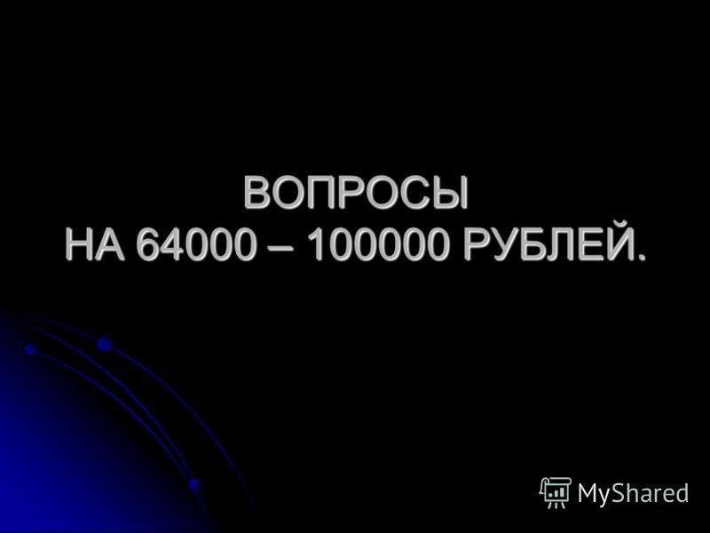 ВОПРОСЫ НА 64000 – 100000 РУБЛЕЙ.