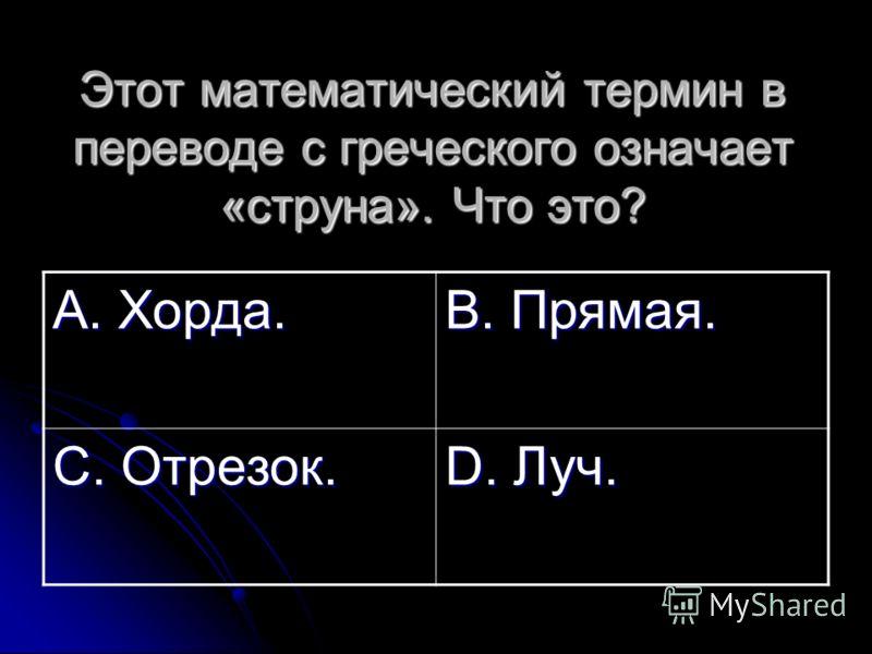 Этот математический термин в переводе с греческого означает «струна». Что это? А. Хорда. В. Прямая. С. Отрезок. D. Луч.
