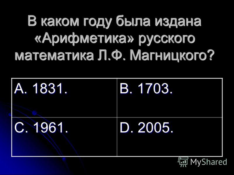 В каком году была издана «Арифметика» русского математика Л.Ф. Магницкого? А. 1831. В. 1703. С. 1961. D. 2005.