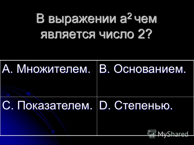 В выражении а 2 чем является число 2? А. Множителем. В. Основанием. С. Показателем. D. Степенью.