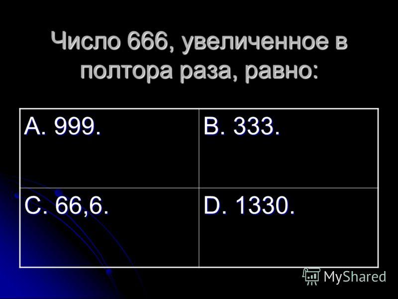 Число 666, увеличенное в полтора раза, равно: А. 999. В. 333. С. 66,6. D. 1330.