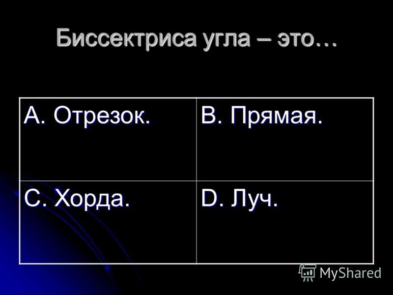 Биссектриса угла – это… А. Отрезок. В. Прямая. С. Хорда. D. Луч.