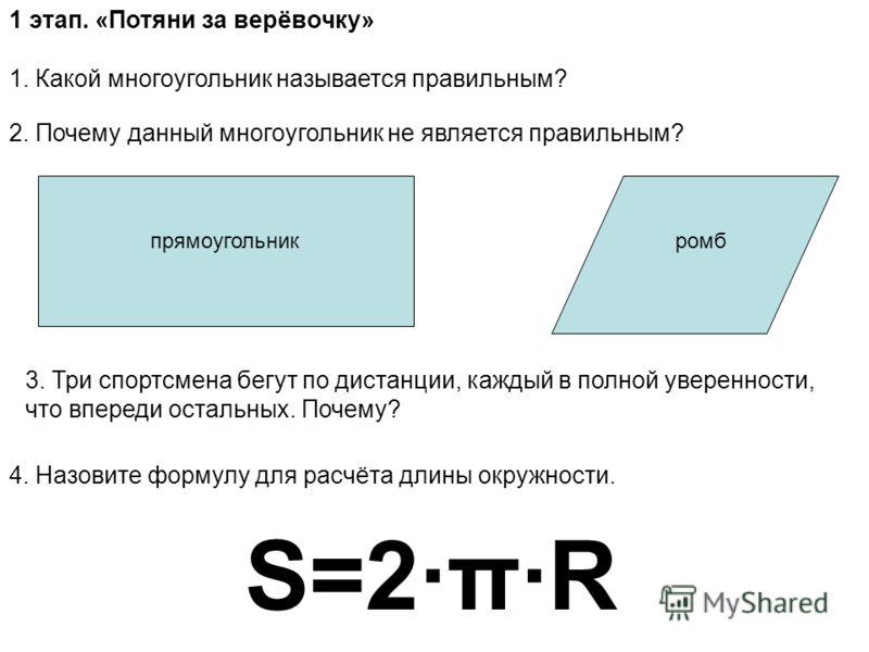 1 этап. «Потяни за верёвочку» 1. Какой многоугольник называется правильным? 2. Почему данный многоугольник не является правильным? прямоугольникромб 3. Три спортсмена бегут по дистанции, каждый в полной уверенности, что впереди остальных. Почему? 4.
