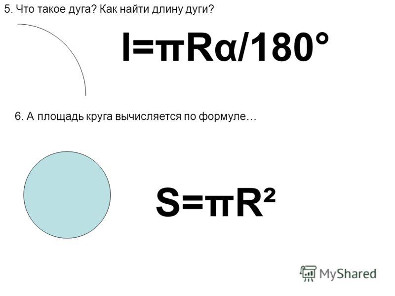 5. Что такое дуга? Как найти длину дуги? l=πRα/180° 6. А площадь круга вычисляется по формуле… S=πR²