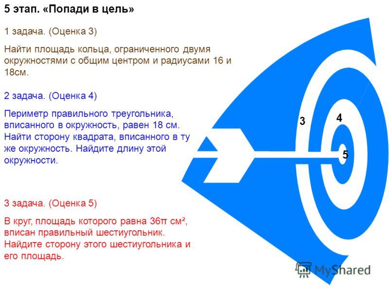 5 этап. «Попади в цель» 3 4 5 1 задача. (Оценка 3) Найти площадь кольца, ограниченного двумя окружностями с общим центром и радиусами 16 и 18см. 2 задача. (Оценка 4) Периметр правильного треугольника, вписанного в окружность, равен 18 см. Найти сторо