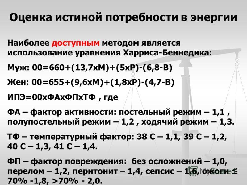 Оценка истиной потребности в энергии Наиболее доступным методом является использование уравнения Харриса-Беннедика: Муж: 00=660+(13,7хМ)+(5хР)-(6,8-В) Жен: 00=655+(9,6хМ)+(1,8хР)-(4,7-В) ИПЭ=00хФАхФПхТФ, где ФА – фактор активности: постельный режим –