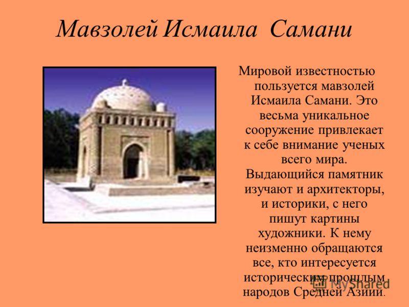 Мавзолей Исмаила Самани Мировой известностью пользуется мавзолей Исмаила Самани. Это весьма уникальное сооружение привлекает к себе внимание ученых всего мира. Выдающийся памятник изучают и архитекторы, и историки, с него пишут картины художники. К н