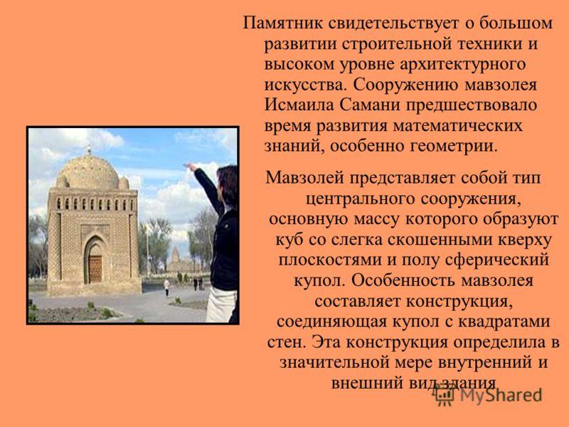 Памятник свидетельствует о большом развитии строительной техники и высоком уровне архитектурного искусства. Сооружению мавзолея Исмаила Самани предшествовало время развития математических знаний, особенно геометрии. Мавзолей представляет собой тип це