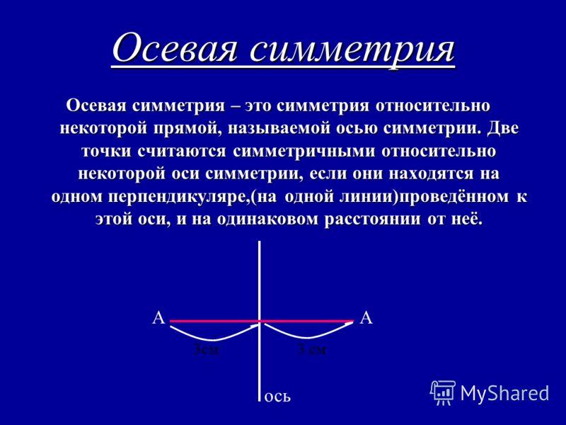 Осевая симметрия Осевая симметрия – это симметрия относительно некоторой прямой, называемой осью симметрии. Две точки считаются симметричными относительно некоторой оси симметрии, если они находятся на одном перпендикуляре,(на одной линии)проведённом