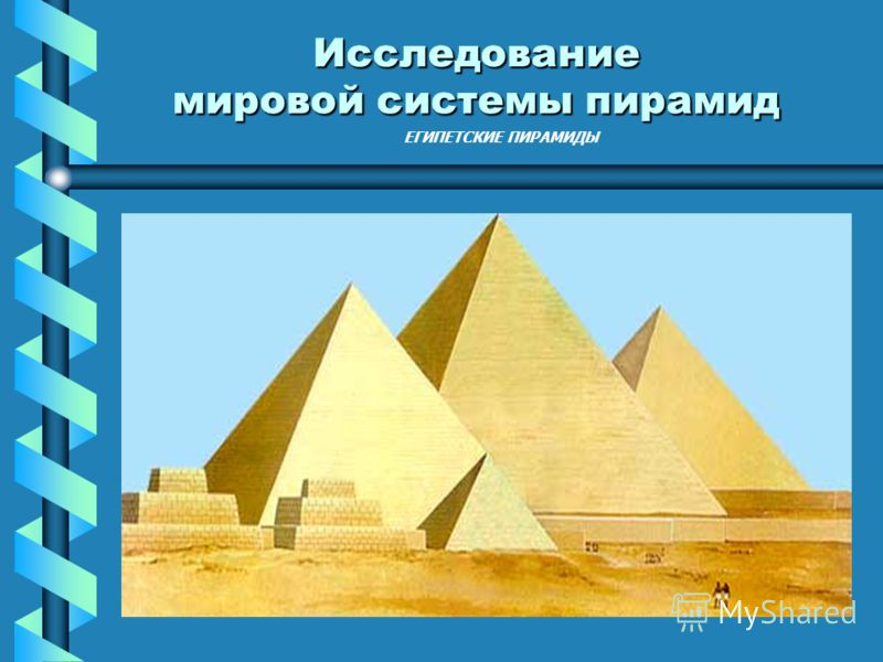 ЕГИПЕТСКИЕ ПИРАМИДЫ Исследование мировой системы пирамид