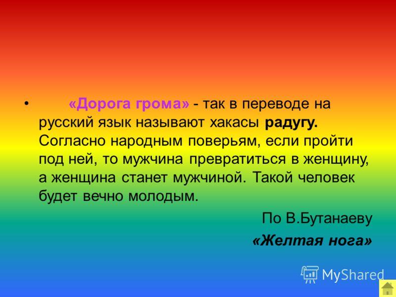 «Дорога грома» - так в переводе на русский язык называют хакасы радугу. Согласно народным поверьям, если пройти под ней, то мужчина превратиться в женщину, а женщина станет мужчиной. Такой человек будет вечно молодым. По В.Бутанаеву «Желтая нога»