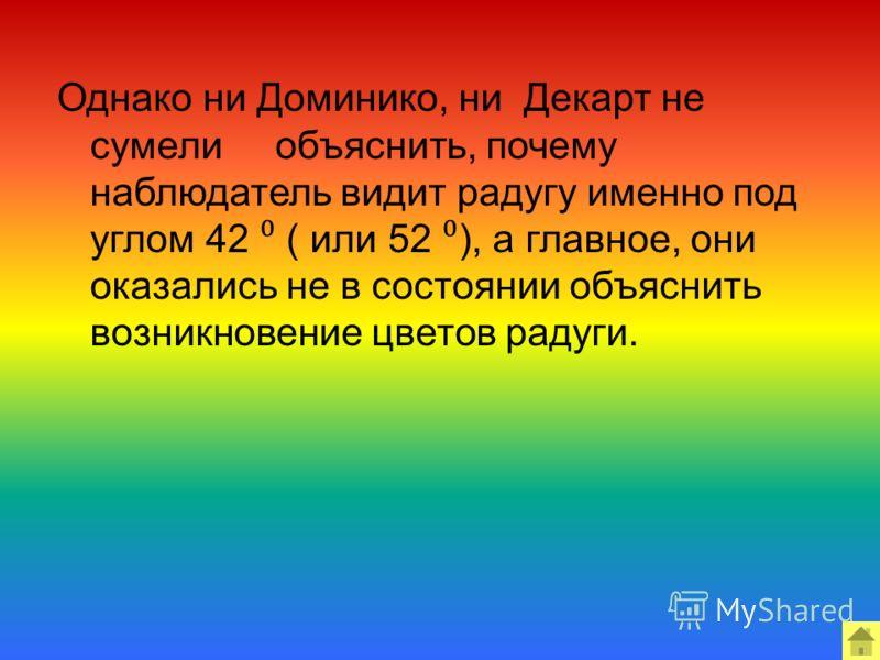 Однако ни Доминико, ни Декарт не сумели объяснить, почему наблюдатель видит радугу именно под углом 42 ( или 52 ), а главное, они оказались не в состоянии объяснить возникновение цветов радуги.