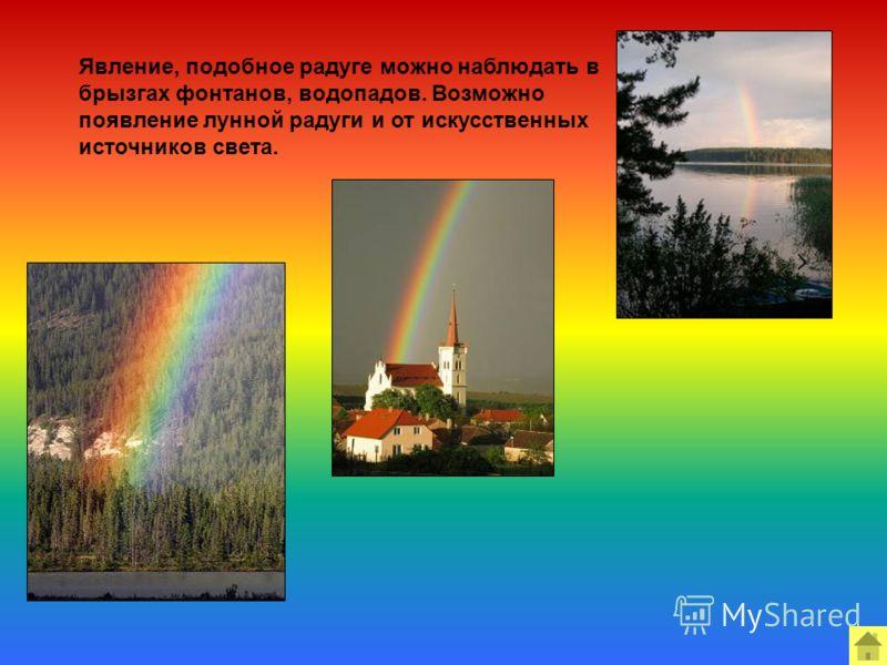 Явление, подобное радуге можно наблюдать в брызгах фонтанов, водопадов. Возможно появление лунной радуги и от искусственных источников света.