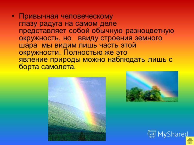 Привычная человеческому глазу радуга на самом деле представляет собой обычную разноцветную окружность, но ввиду строения земного шара мы видим лишь часть этой окружности. Полностью же это явление природы можно наблюдать лишь с борта самолета.
