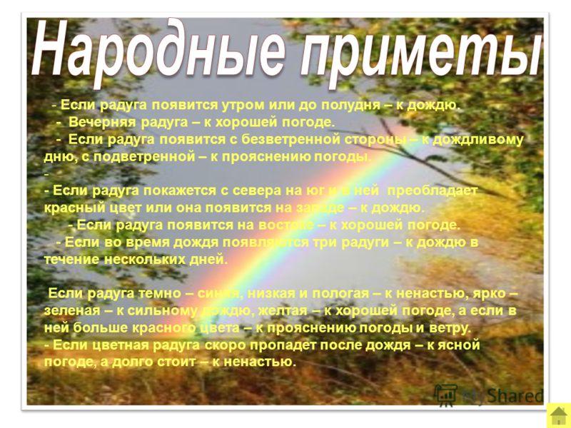 - Если радуга появится утром или до полудня – к дождю. - Вечерняя радуга – к хорошей погоде. - Если радуга появится с безветренной стороны – к дождливому дню, с подветренной – к прояснению погоды. - - Если радуга покажется с севера на юг и в ней прео