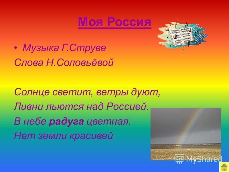 Моя Россия Музыка Г.Струве Слова Н.Соловьёвой Солнце светит, ветры дуют, Ливни льются над Россией. В небе радуга цветная. Нет земли красивей