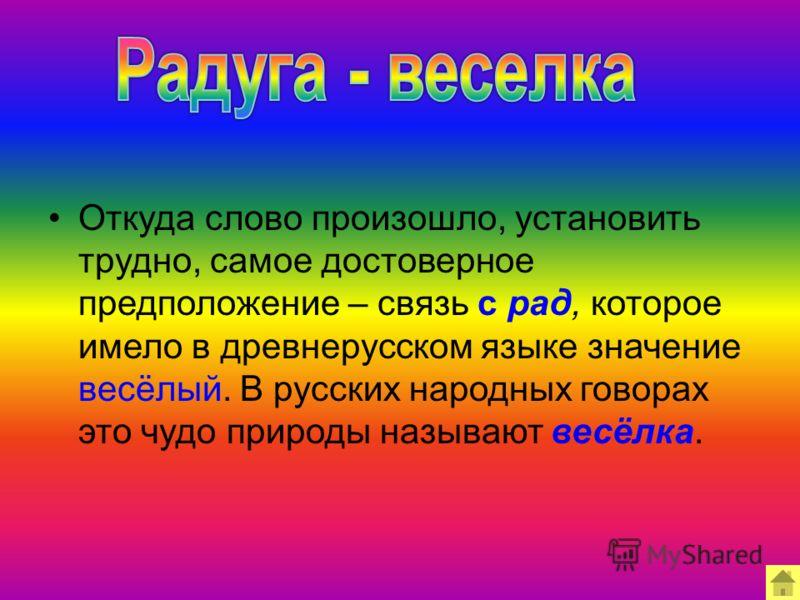 Откуда слово произошло, установить трудно, самое достоверное предположение – связь с рад, которое имело в древнерусском языке значение весёлый. В русских народных говорах это чудо природы называют весёлка.