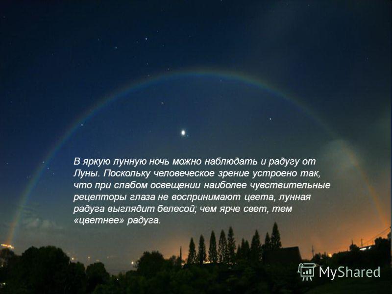 В яркую лунную ночь можно наблюдать и радугу от Луны. Поскольку человеческое зрение устроено так, что при слабом освещении наиболее чувствительные рецепторы глаза не воспринимают цвета, лунная радуга выглядит белесой; чем ярче свет, тем «цветнее» рад