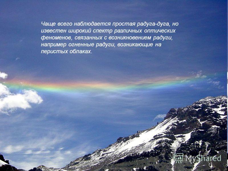 Чаще всего наблюдается простая радуга-дуга, но известен широкий спектр различных оптических феноменов, связанных с возникновением радуги, например огненные радуги, возникающие на перистых облаках.