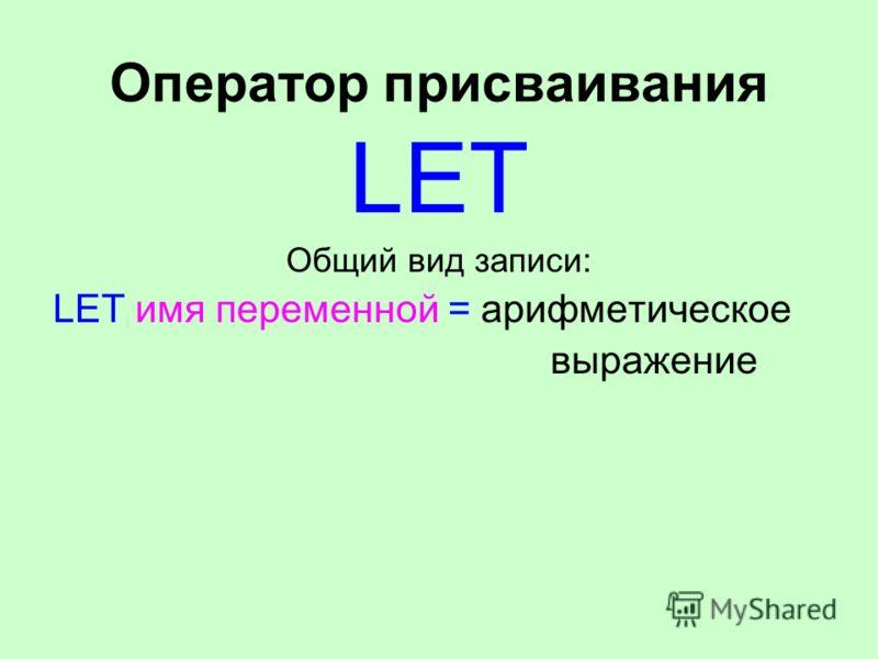 Оператор присваивания LET Общий вид записи: LET имя переменной = арифметическое выражение