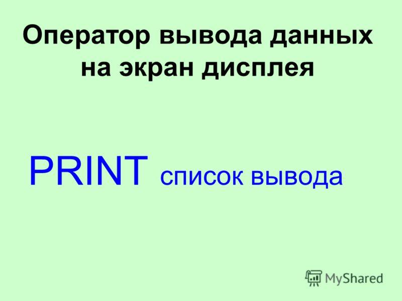 Оператор вывода данных на экран дисплея PRINT список вывода