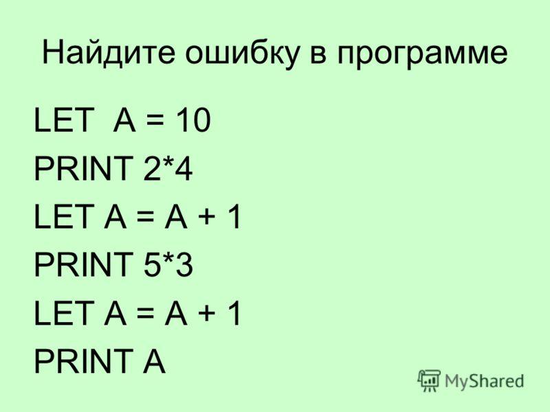 Найдите ошибку в программе LET A = 10 PRINT 2*4 LET A = A + 1 PRINT 5*3 LET A = A + 1 PRINT A