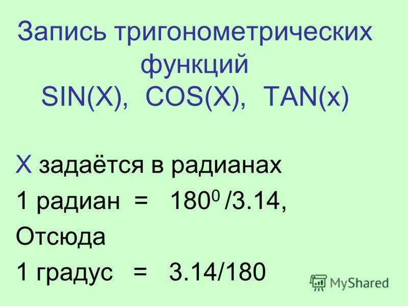 Запись тригонометрических функций SIN(X), COS(X), TAN(x) Х задаётся в радианах 1 радиан = 180 0 /3.14, Отсюда 1 градус = 3.14/180