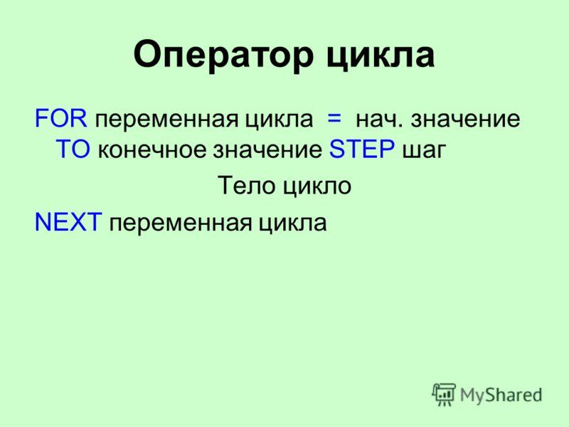 Оператор цикла FOR переменная цикла = нач. значение TO конечное значение STEP шаг Тело цикло NEXT переменная цикла