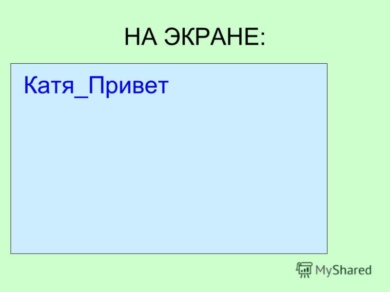 НА ЭКРАНЕ: Катя_Привет