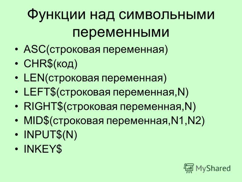 Функции над символьными переменными ASC(строковая переменная) CHR$(код) LEN(строковая переменная) LEFT$(строковая переменная,N) RIGHT$(строковая переменная,N) MID$(строковая переменная,N1,N2) INPUT$(N) INKEY$