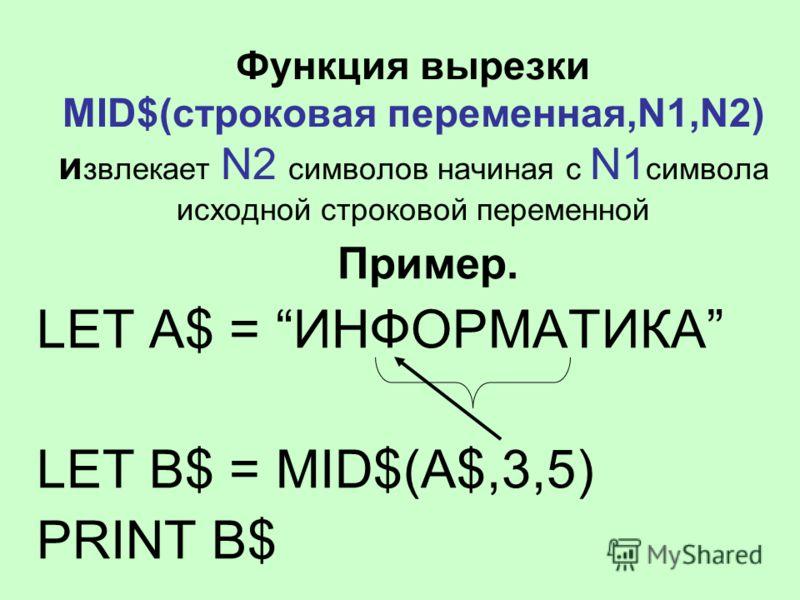 Функция вырезки MID$(строковая переменная,N1,N2) и звлекает N2 символов начиная с N1 символа исходной строковой переменной Пример. LET A$ = ИНФОРМАТИКА LET B$ = MID$(A$,3,5) PRINT B$