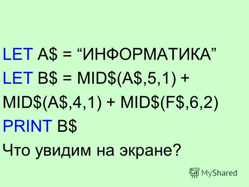 LET A$ = ИНФОРМАТИКА LET B$ = MID$(A$,5,1) + MID$(A$,4,1) + MID$(F$,6,2) PRINT B$ Что увидим на экране?