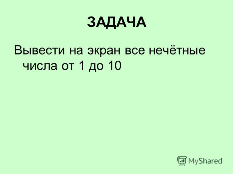 ЗАДАЧА Вывести на экран все нечётные числа от 1 до 10