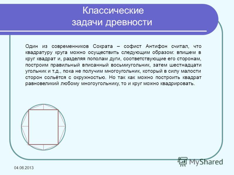 Классические задачи древности Один из современников Сократа – софист Антифон считал, что квадратуру круга можно осуществить следующим образом: впишем в круг квадрат и, разделяя пополам дуги, соответствующие его сторонам, построим правильный вписанный