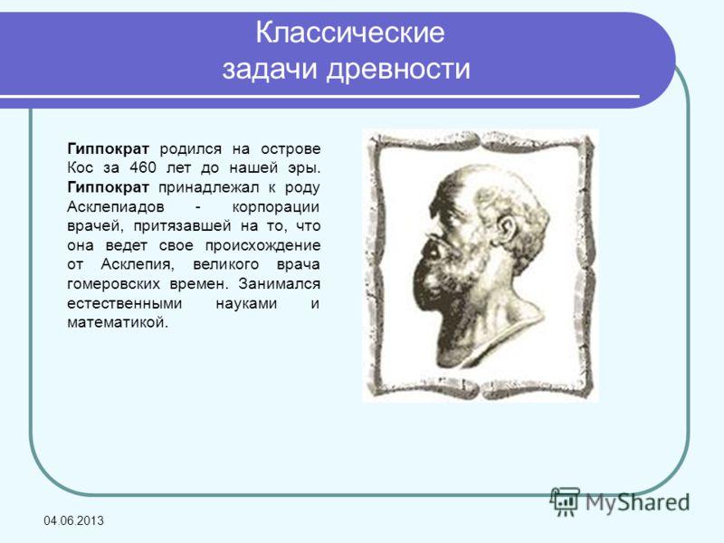 Классические задачи древности Гиппократ родился на острове Кос за 460 лет до нашей эры. Гиппократ принадлежал к роду Асклепиадов - корпорации врачей, притязавшей на то, что она ведет свое происхождение от Асклепия, великого врача гомеровских времен.