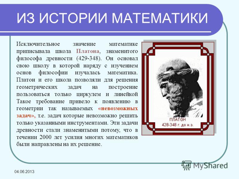 Исключительное значение математике приписывала школа Платона, знаменитого философа древности (429-348). Он основал свою школу в которой наряду с изучением основ философии изучалась математика. Платон и его школа позволяли для решения геометрических з