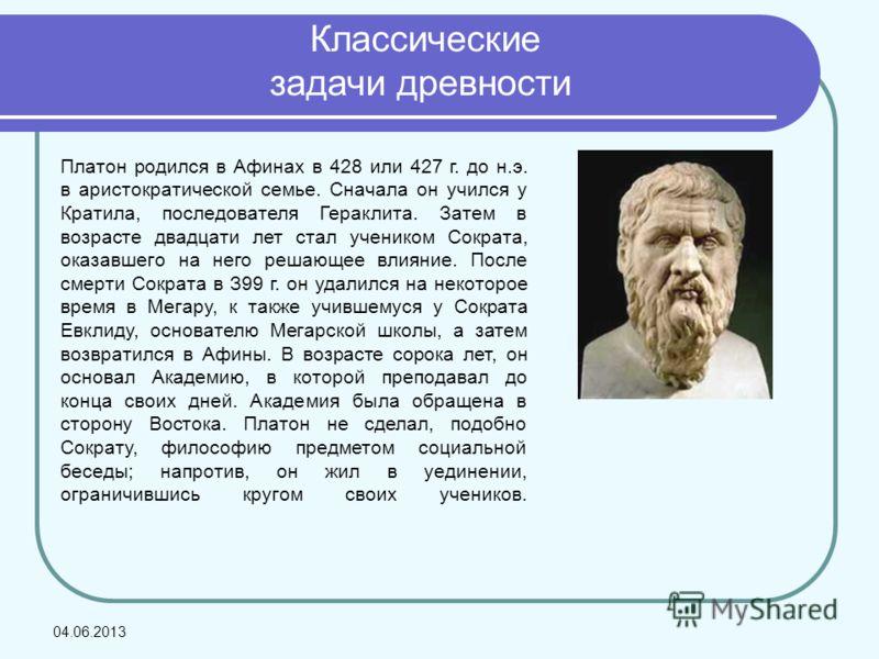 Классические задачи древности Платон родился в Афинах в 428 или 427 г. до н.э. в аристократической семье. Сначала он учился у Кратила, последователя Гераклита. Затем в возрасте двадцати лет стал учеником Сократа, оказавшего на него решающее влияние.