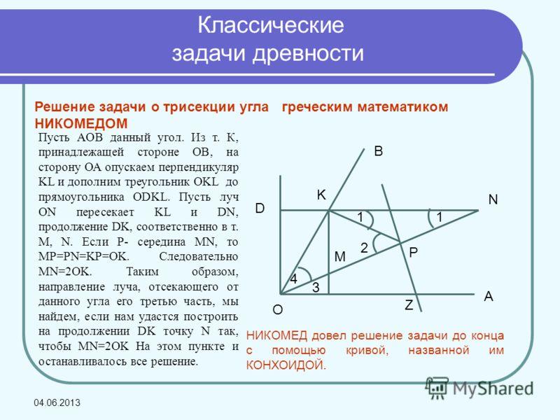 Решение задачи о трисекции угла греческим математиком НИКОМЕДОМ O D K B P N A Z M 4 1 3 1 2 Пусть AOB данный угол. Из т. К, принадлежащей стороне ОВ, на сторону ОА опускаем перпендикуляр KL и дополним треугольник OKL до прямоугольника ОDKL. Пусть луч