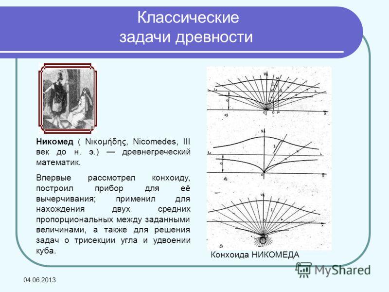Конхоида НИКОМЕДА Никомед ( Nικoμήδης, Nicomedes, III век до н. э.) древнегреческий математик. Впервые рассмотрел конхоиду, построил прибор для её вычерчивания; применил для нахождения двух средних пропорциональных между заданными величинами, а также