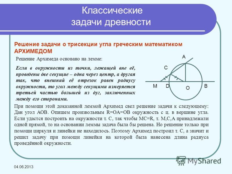 Решение задачи о трисекции угла греческим математиком АРХИМЕДОМ MD O A C B Решение Архимеда основано на лемме: Если в окружности из точки, лежащей вне её, проведены две секущие – одна через центр, а другая так, что внешний её отрезок равен радиусу ок