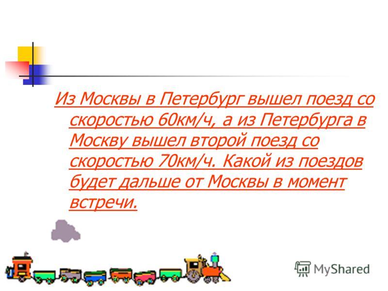 Из Москвы в Петербург вышел поезд со скоростью 60км/ч, а из Петербурга в Москву вышел второй поезд со скоростью 70км/ч. Какой из поездов будет дальше от Москвы в момент встречи.