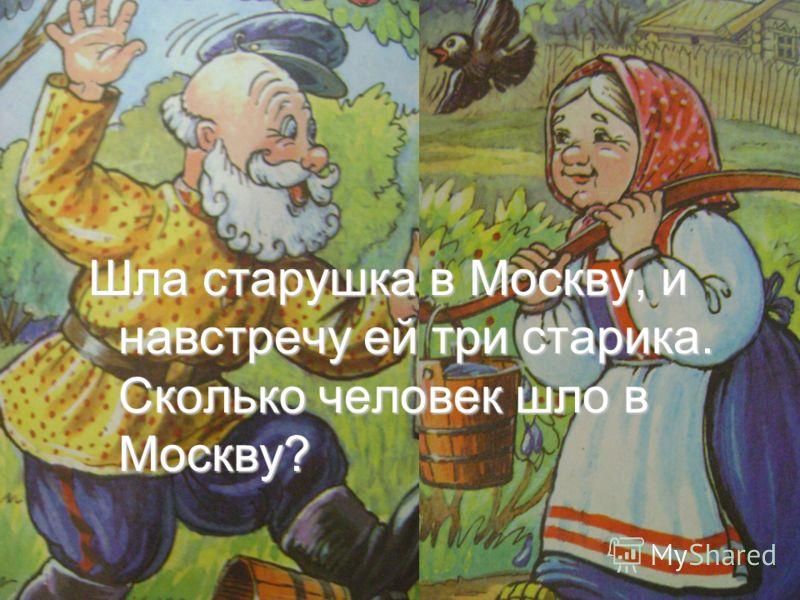 Шла старушка в Москву, и навстречу ей три старика. Сколько человек шло в Москву?