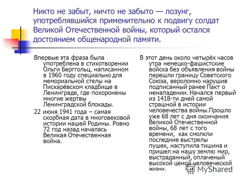 Никто не забыт, ничто не забыто лозунг, употреблявшийся применительно к подвигу солдат Великой Отечественной войны, который остался достоянием общенародной памяти. Впервые эта фраза была употреблена в стихотворении Ольги Берггольц, написанном в 1960
